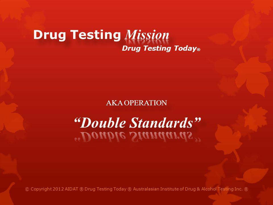 © Copyright 2012 AIDAT ® Drug Testing Today ® Australasian Institute of Drug & Alcohol Testing Inc. ® Drug Testing Today ®