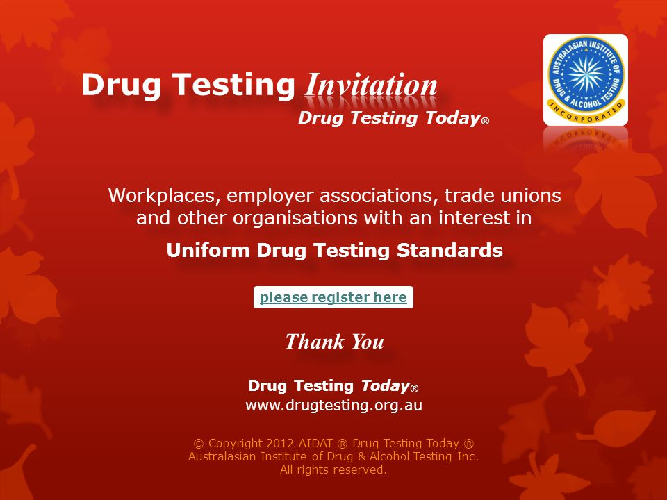 Workplaces, employer associations, trade unions and other organisations with an interest in Uniform Drug Testing Standards Thank You Workplaces, employer associations, trade unions and other organisations with an interest in Uniform Drug Testing Standards Thank You © Copyright 2012 AIDAT ® Drug Testing Today ® Australasian Institute of Drug & Alcohol Testing Inc.