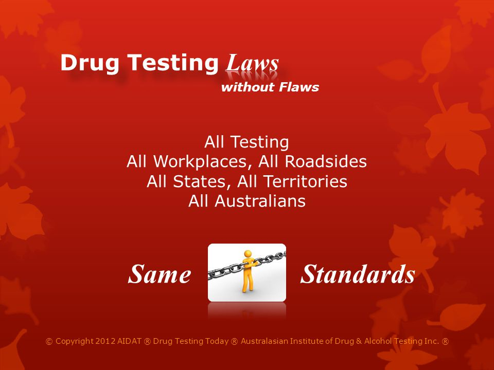 without Flaws All Testing All Workplaces, All Roadsides All States, All Territories All Australians © Copyright 2012 AIDAT ® Drug Testing Today ® Australasian Institute of Drug & Alcohol Testing Inc.