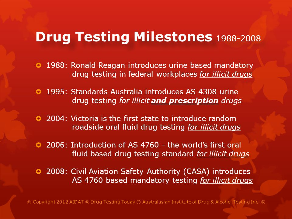 Drug Testing Milestones 2009-2012 2009: AIRC Full Bench: urine to be replaced with oral fluid when AS 4760 accredited laboratories are available 2009: The first laboratory is NATA accredited to AS 4760 oral fluid (for screening and confirmatory testing) 2010: ACT is last, and Australia first country, to adopt random roadside, AS 4760 based, drug testing 2012: The first oral fluid based on-site/rapid drug test is NATA certified to AS 4760 (screening testing) 2012: FWA Full Bench declares AS 4308 urine testing to be replaced with AS 4760 oral fluid for all testing © Copyright 2012 AIDAT ® Drug Testing Today ® Australasian Institute of Drug & Alcohol Testing Inc.