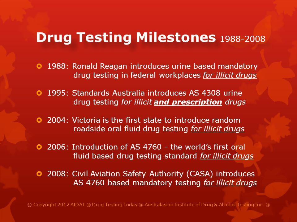 Drug Testing Milestones 1988-2008 1988: Ronald Reagan introduces urine based mandatory drug testing in federal workplaces for illicit drugs 1995: Stan