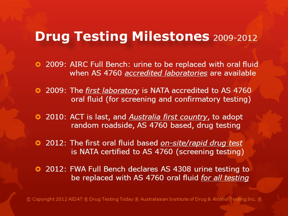 Key Drug Testing Rulings [2009] FWA 424: Random, drug & alcohol testing justified at dangerous refinery - for safety-critical staff only [2009] AIRCFB 428: Urine to be replaced with oral fluid as soon as accredited laboratories becomes available [2010] NSWIRC 1068: On-site, urine testing of truck drivers justified - in the absence of accurate oral fluid tests [2011] FWA 8288: On-site, urine testing of coal miners ruled more effective than current, deficient, oral fluid tests [2012] FWAFB 4998: Urine unjust and unreasonable and to be replaced with oral fluid for all testing purposes © Copyright 2012 AIDAT ® Drug Testing Today ® Australasian Institute of Drug & Alcohol Testing Inc.