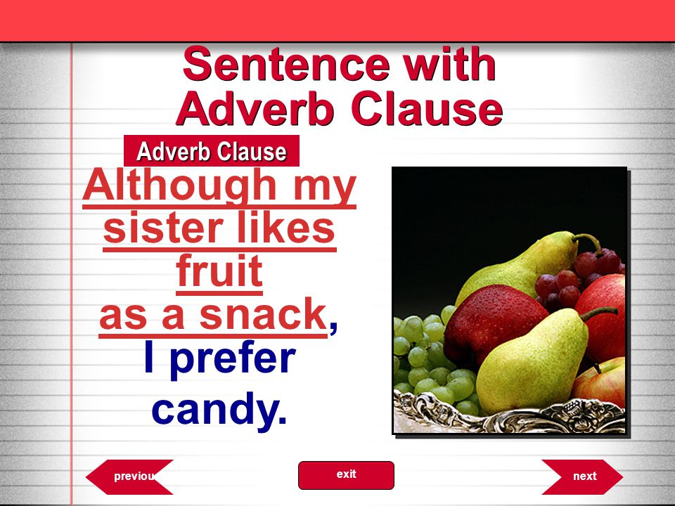 6.24 Adverb Clause nextprevious exit Sentence with Adverb Clause Although my sister likes fruit as a snack, I prefer candy.