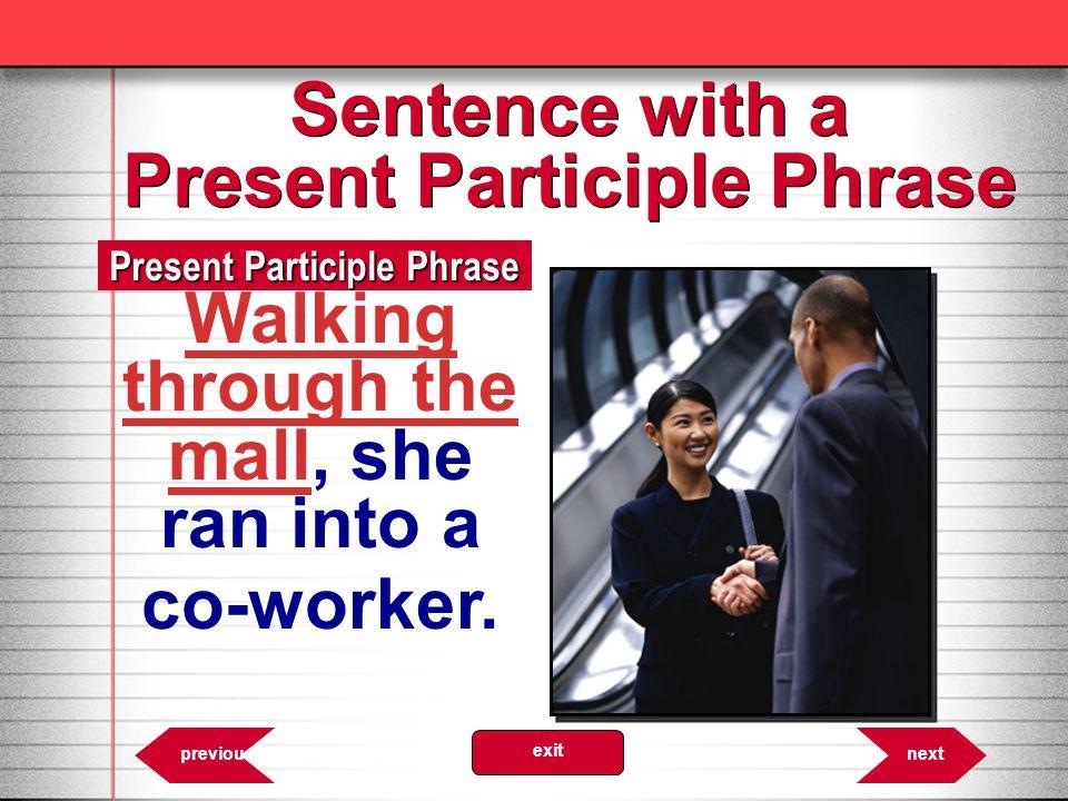 6.26 Present Participle Phrase nextprevious exit Walking through the mall, she ran into a co-worker.