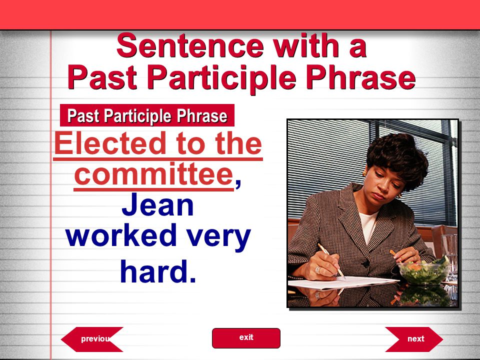 6.29 Past Participle Phrase nextprevious exit Sentence with a Past Participle Phrase Elected to the committee, Jean worked very hard.