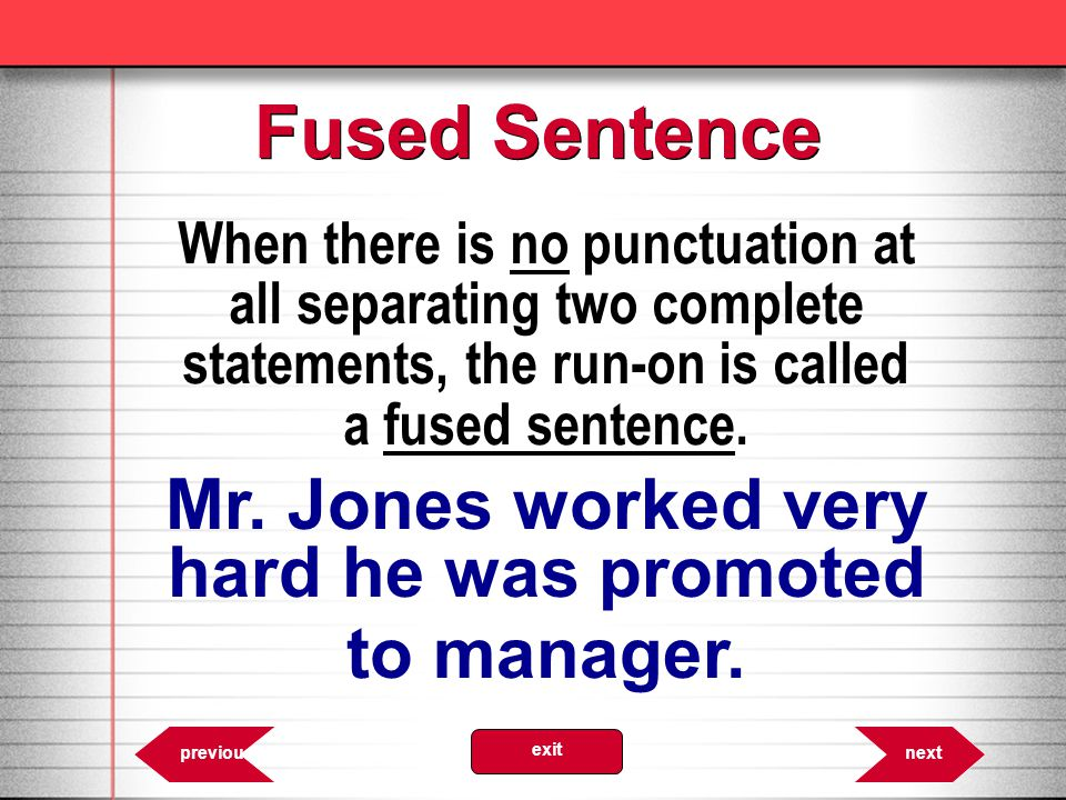 When there is no punctuation at all separating two complete statements, the run-on is called a fused sentence.