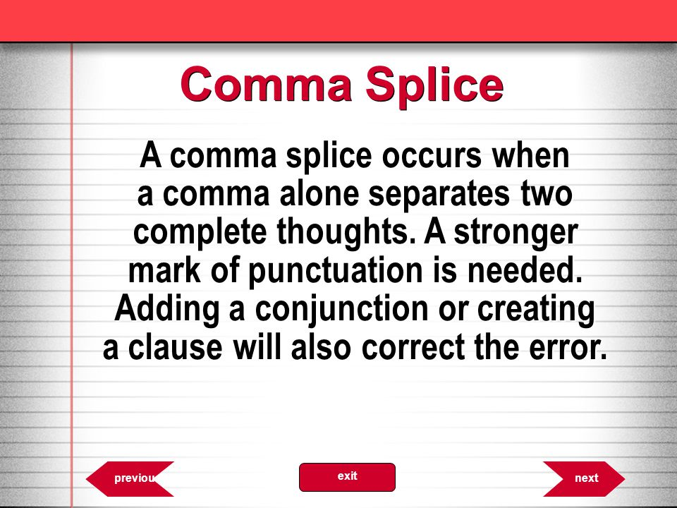 A comma splice occurs when a comma alone separates two complete thoughts.