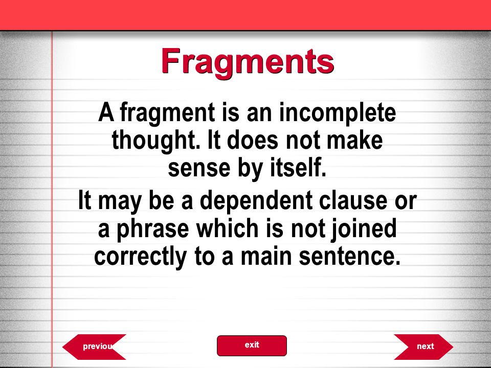 A fragment is an incomplete thought. It does not make sense by itself.