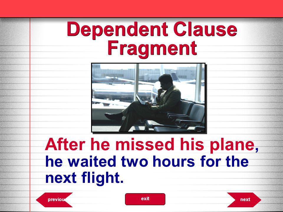 6.51 nextprevious exit Dependent Clause Fragment After he missed his plane, he waited two hours for the next flight.