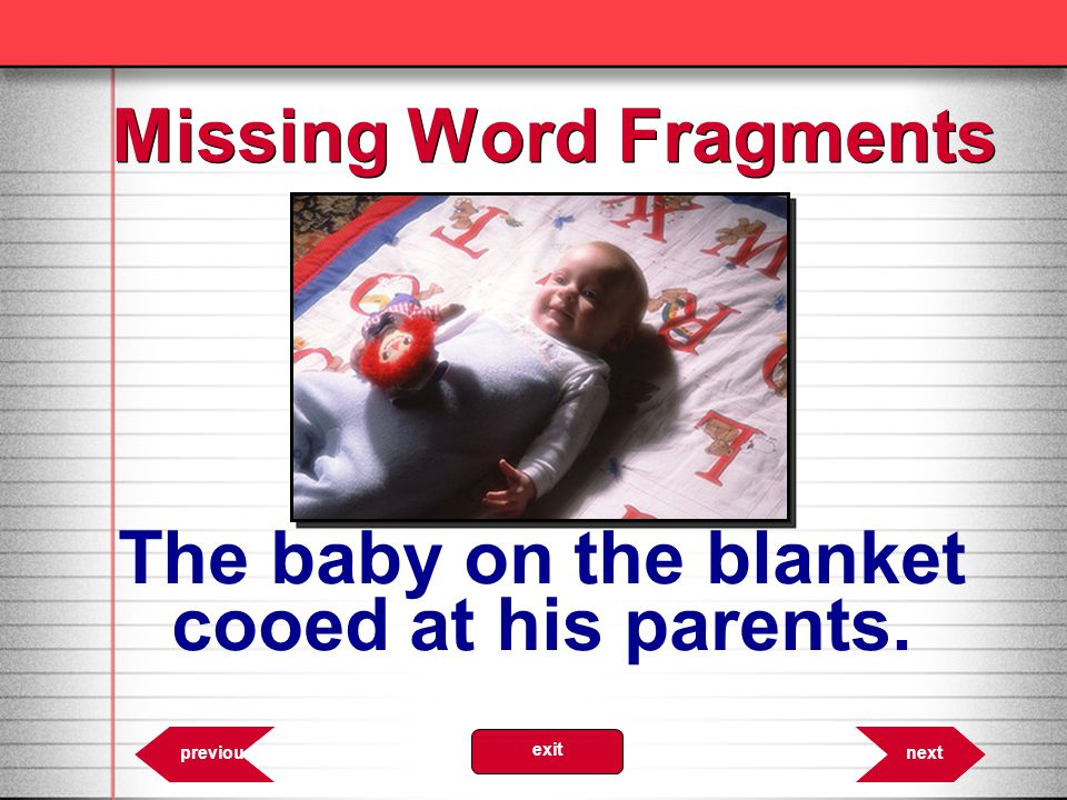 6.56 nextprevious exit The baby on the blanket cooed at his parents. Missing Word Fragments
