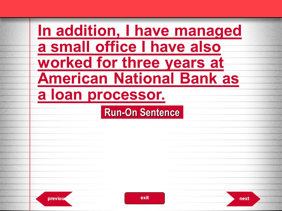 In addition, I have managed a small office I have also worked for three years at American National Bank as a loan processor.