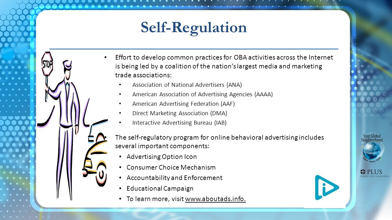 Self-Regulation Effort to develop common practices for OBA activities across the Internet is being led by a coalition of the nations largest media and marketing trade associations: Association of National Advertisers (ANA) American Association of Advertising Agencies (AAAA) American Advertising Federation (AAF) Direct Marketing Association (DMA) Interactive Advertising Bureau (IAB) The self-regulatory program for online behavioral advertising includes several important components: Advertising Option Icon Consumer Choice Mechanism Accountability and Enforcement Educational Campaign To learn more, visit www.aboutads.info.