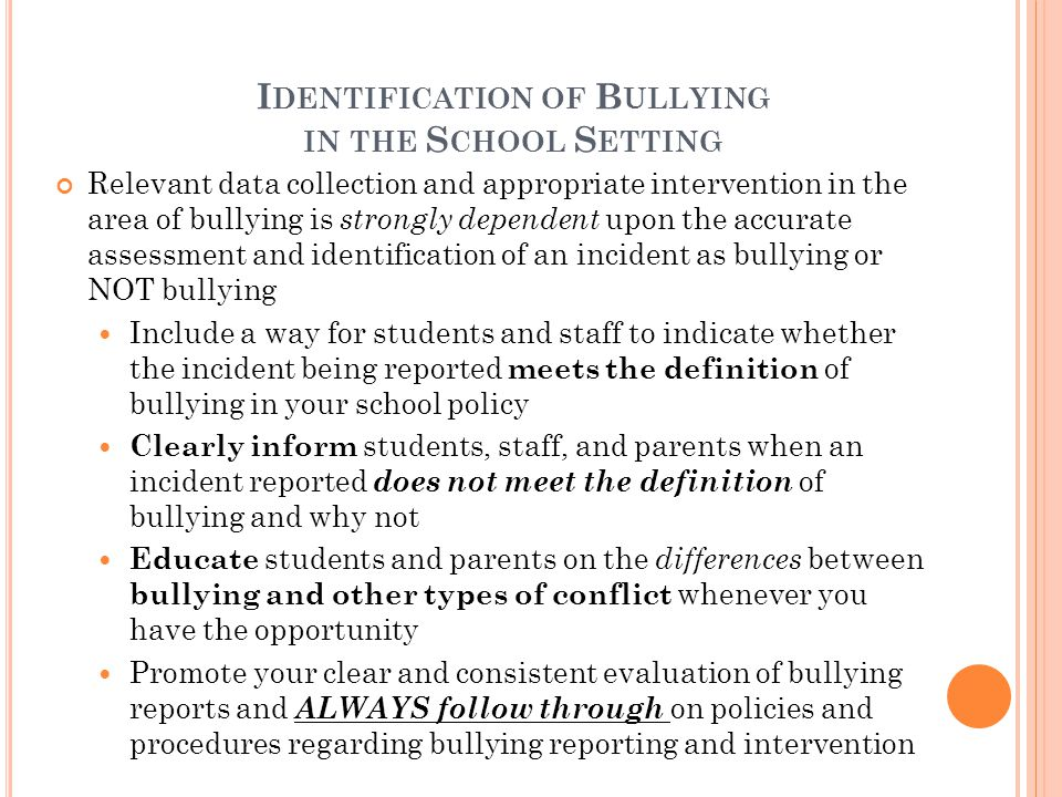 I DENTIFICATION OF B ULLYING IN THE S CHOOL S ETTING Relevant data collection and appropriate intervention in the area of bullying is strongly dependent upon the accurate assessment and identification of an incident as bullying or NOT bullying Include a way for students and staff to indicate whether the incident being reported meets the definition of bullying in your school policy Clearly inform students, staff, and parents when an incident reported does not meet the definition of bullying and why not Educate students and parents on the differences between bullying and other types of conflict whenever you have the opportunity Promote your clear and consistent evaluation of bullying reports and ALWAYS follow through on policies and procedures regarding bullying reporting and intervention