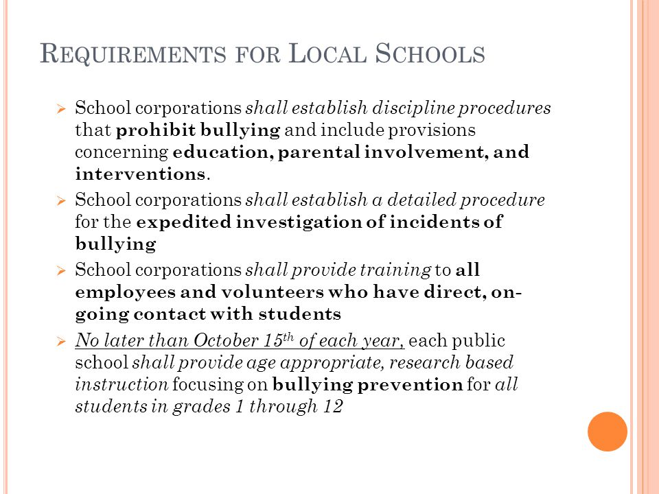 R EQUIREMENTS FOR L OCAL S CHOOLS School corporations shall establish discipline procedures that prohibit bullying and include provisions concerning education, parental involvement, and interventions.