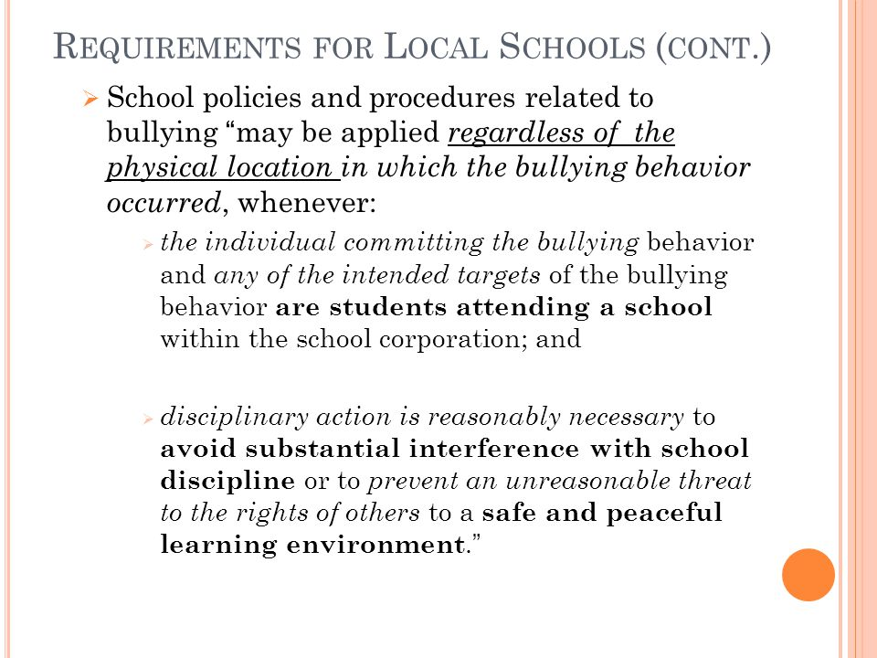 R EQUIREMENTS FOR L OCAL S CHOOLS ( CONT.) School policies and procedures related to bullying may be applied regardless of the physical location in which the bullying behavior occurred, whenever: the individual committing the bullying behavior and any of the intended targets of the bullying behavior are students attending a school within the school corporation; and disciplinary action is reasonably necessary to avoid substantial interference with school discipline or to prevent an unreasonable threat to the rights of others to a safe and peaceful learning environment.