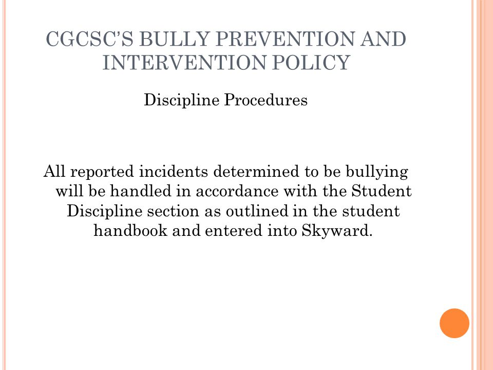 CGCSCS BULLY PREVENTION AND INTERVENTION POLICY Discipline Procedures All reported incidents determined to be bullying will be handled in accordance w