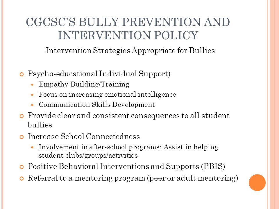 CGCSCS BULLY PREVENTION AND INTERVENTION POLICY Intervention Strategies Appropriate for Bullies Psycho-educational Individual Support) Empathy Building/Training Focus on increasing emotional intelligence Communication Skills Development Provide clear and consistent consequences to all student bullies Increase School Connectedness Involvement in after-school programs: Assist in helping student clubs/groups/activities Positive Behavioral Interventions and Supports (PBIS) Referral to a mentoring program (peer or adult mentoring)