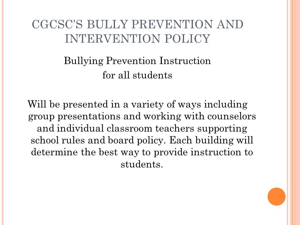 CGCSCS BULLY PREVENTION AND INTERVENTION POLICY Bullying Prevention Instruction for all students Will be presented in a variety of ways including group presentations and working with counselors and individual classroom teachers supporting school rules and board policy.