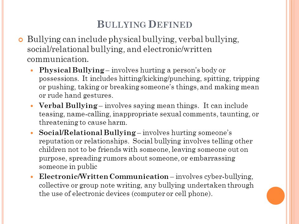 B ULLYING D EFINED Bullying can include physical bullying, verbal bullying, social/relational bullying, and electronic/written communication.