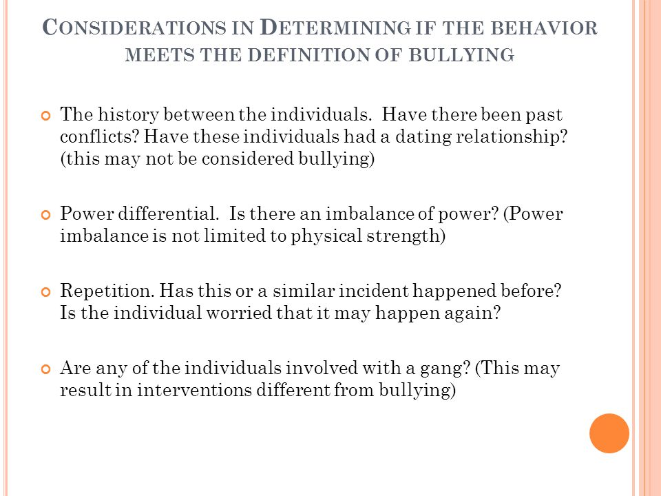 C ONSIDERATIONS IN D ETERMINING IF THE BEHAVIOR MEETS THE DEFINITION OF BULLYING The history between the individuals.