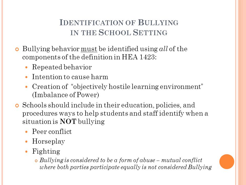 I DENTIFICATION OF B ULLYING IN THE S CHOOL S ETTING Bullying behavior must be identified using all of the components of the definition in HEA 1423: Repeated behavior Intention to cause harm Creation of objectively hostile learning environment (Imbalance of Power) Schools should include in their education, policies, and procedures ways to help students and staff identify when a situation is NOT bullying Peer conflict Horseplay Fighting Bullying is considered to be a form of abuse – mutual conflict where both parties participate equally is not considered Bullying