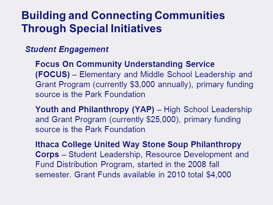 Building and Connecting Communities Through Special Initiatives Student Engagement Focus On Community Understanding Service (FOCUS) – Elementary and Middle School Leadership and Grant Program (currently $3,000 annually), primary funding source is the Park Foundation Youth and Philanthropy (YAP) – High School Leadership and Grant Program (currently $25,000), primary funding source is the Park Foundation Ithaca College United Way Stone Soup Philanthropy Corps – Student Leadership, Resource Development and Fund Distribution Program, started in the 2008 fall semester.