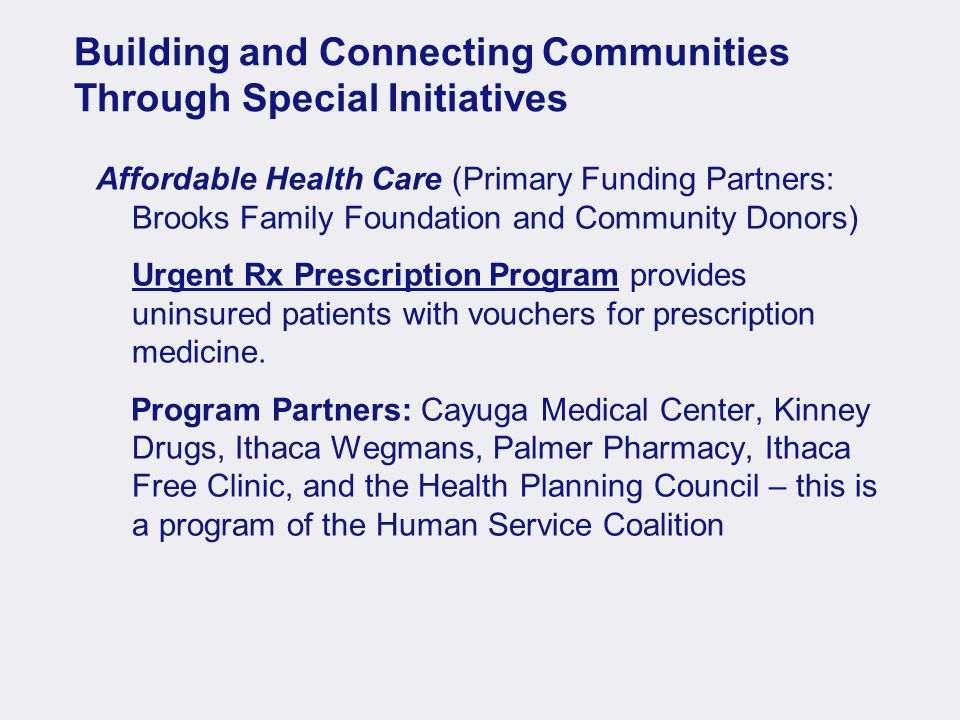 Building and Connecting Communities Through Special Initiatives Affordable Health Care (Primary Funding Partners: Brooks Family Foundation and Community Donors) Urgent Rx Prescription Program provides uninsured patients with vouchers for prescription medicine.
