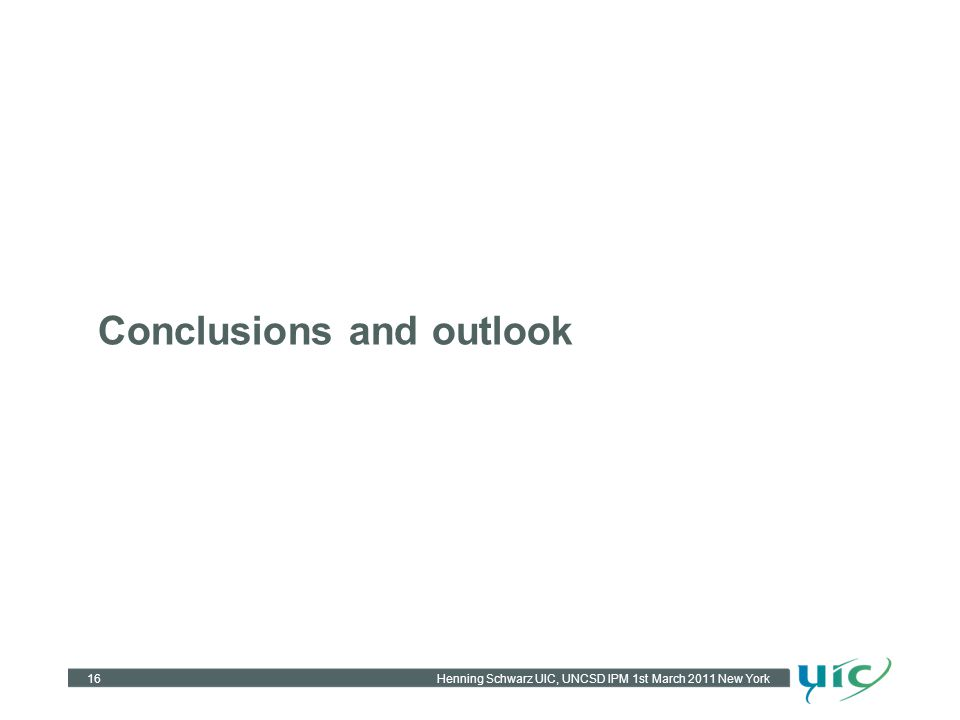 Conclusions and outlook 16Henning Schwarz UIC, UNCSD IPM 1st March 2011 New York