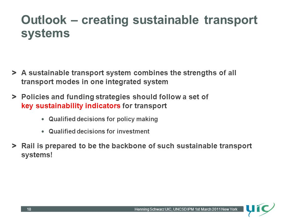 Henning Schwarz UIC, UNCSD IPM 1st March 2011 New York Outlook – creating sustainable transport systems > A sustainable transport system combines the strengths of all transport modes in one integrated system > Policies and funding strategies should follow a set of key sustainability indicators for transport Qualified decisions for policy making Qualified decisions for investment > Rail is prepared to be the backbone of such sustainable transport systems.