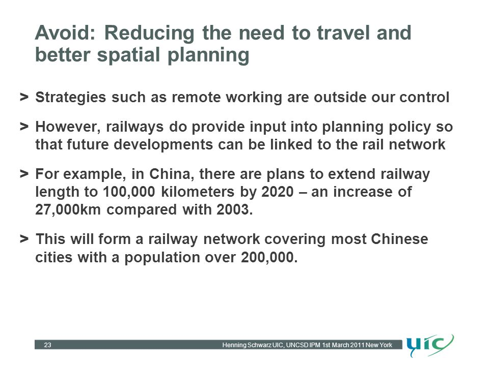 Henning Schwarz UIC, UNCSD IPM 1st March 2011 New York Avoid: Reducing the need to travel and better spatial planning > Strategies such as remote working are outside our control > However, railways do provide input into planning policy so that future developments can be linked to the rail network > For example, in China, there are plans to extend railway length to 100,000 kilometers by 2020 – an increase of 27,000km compared with 2003.