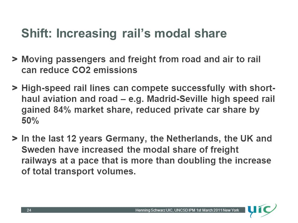 Henning Schwarz UIC, UNCSD IPM 1st March 2011 New York Shift: Increasing rails modal share 24 > Moving passengers and freight from road and air to rai