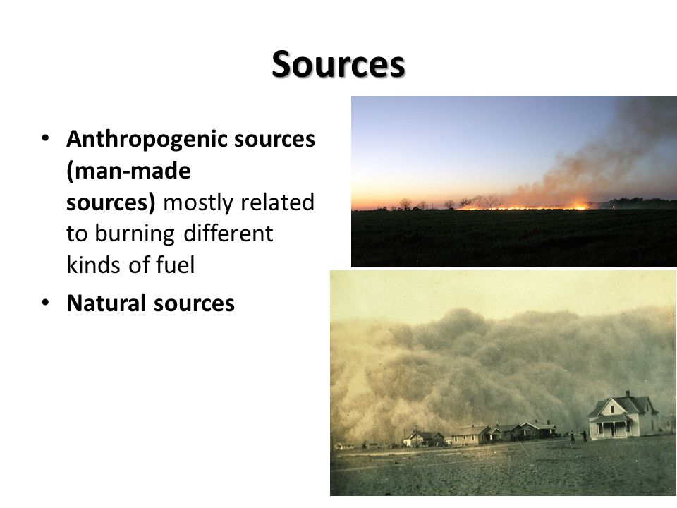 Sources Anthropogenic sources (man-made sources) mostly related to burning different kinds of fuel Natural sources