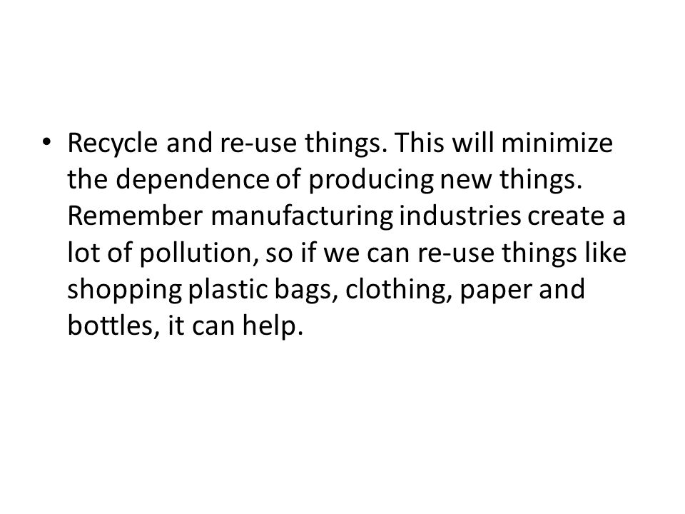 Recycle and re-use things. This will minimize the dependence of producing new things. Remember manufacturing industries create a lot of pollution, so