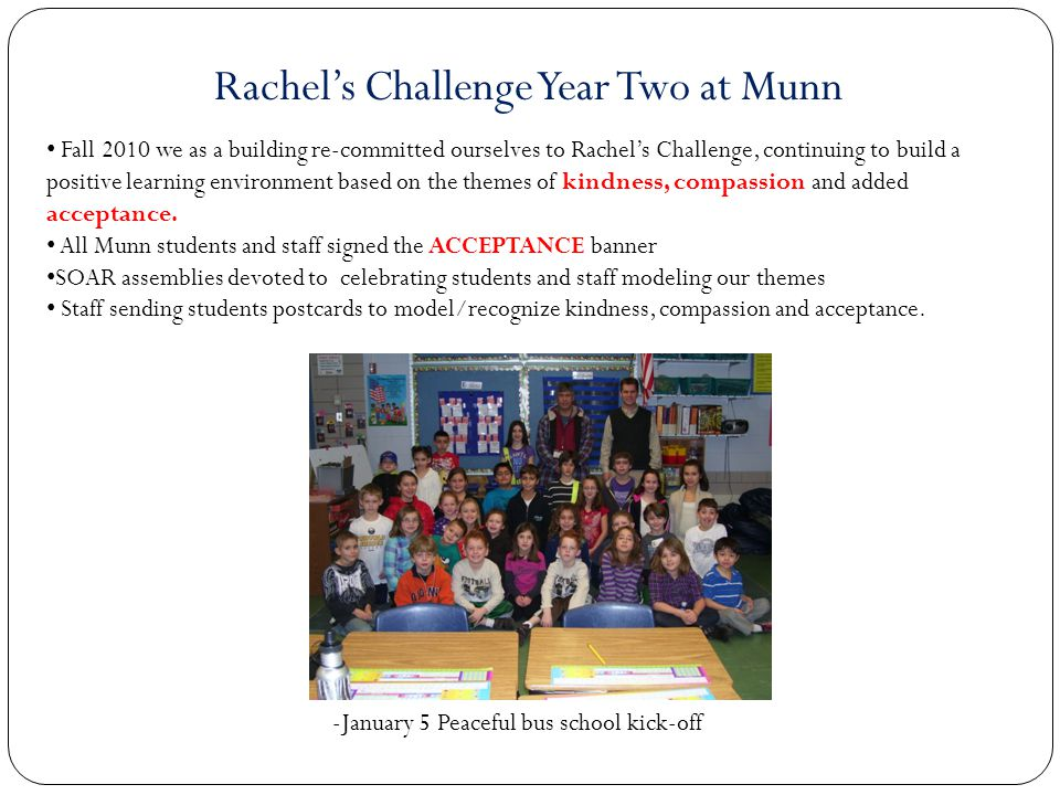 Fall 2010 we as a building re-committed ourselves to Rachels Challenge, continuing to build a positive learning environment based on the themes of kindness, compassion and added acceptance.