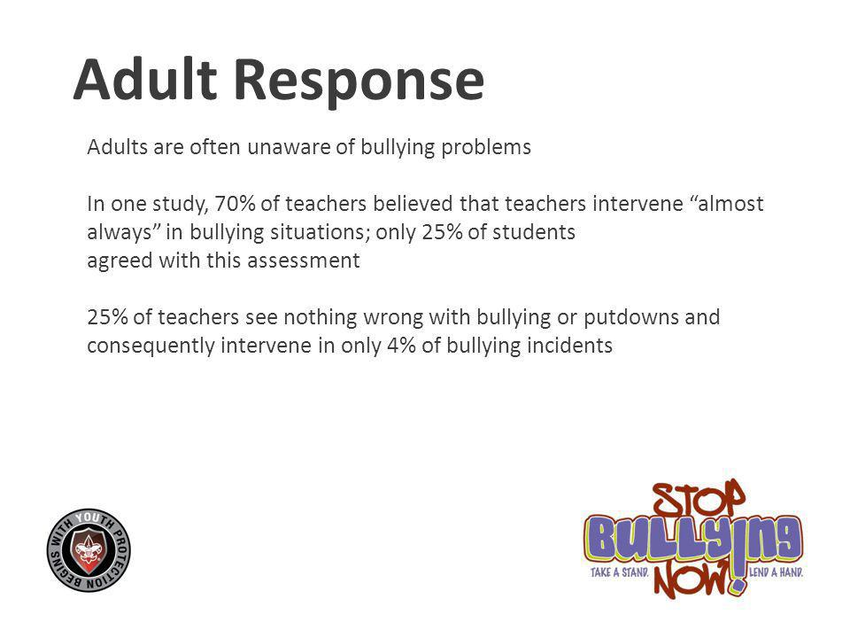 Adult Response Adults are often unaware of bullying problems In one study, 70% of teachers believed that teachers intervene almost always in bullying situations; only 25% of students agreed with this assessment 25% of teachers see nothing wrong with bullying or putdowns and consequently intervene in only 4% of bullying incidents