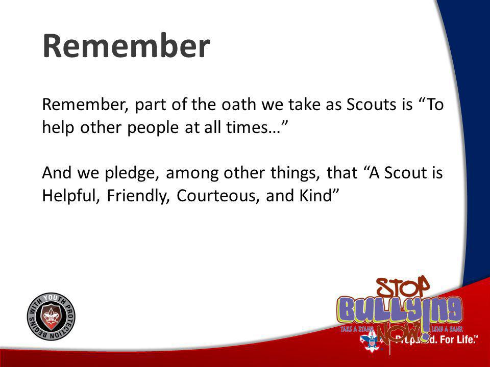 Remember Remember, part of the oath we take as Scouts is To help other people at all times… And we pledge, among other things, that A Scout is Helpful, Friendly, Courteous, and Kind