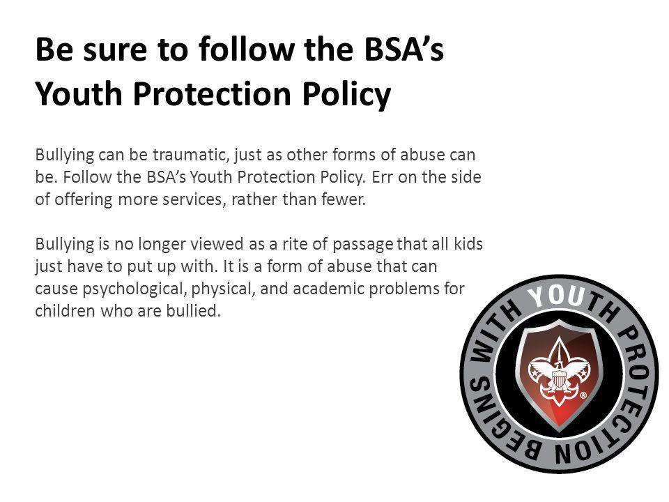 Be sure to follow the BSAs Youth Protection Policy Bullying can be traumatic, just as other forms of abuse can be.