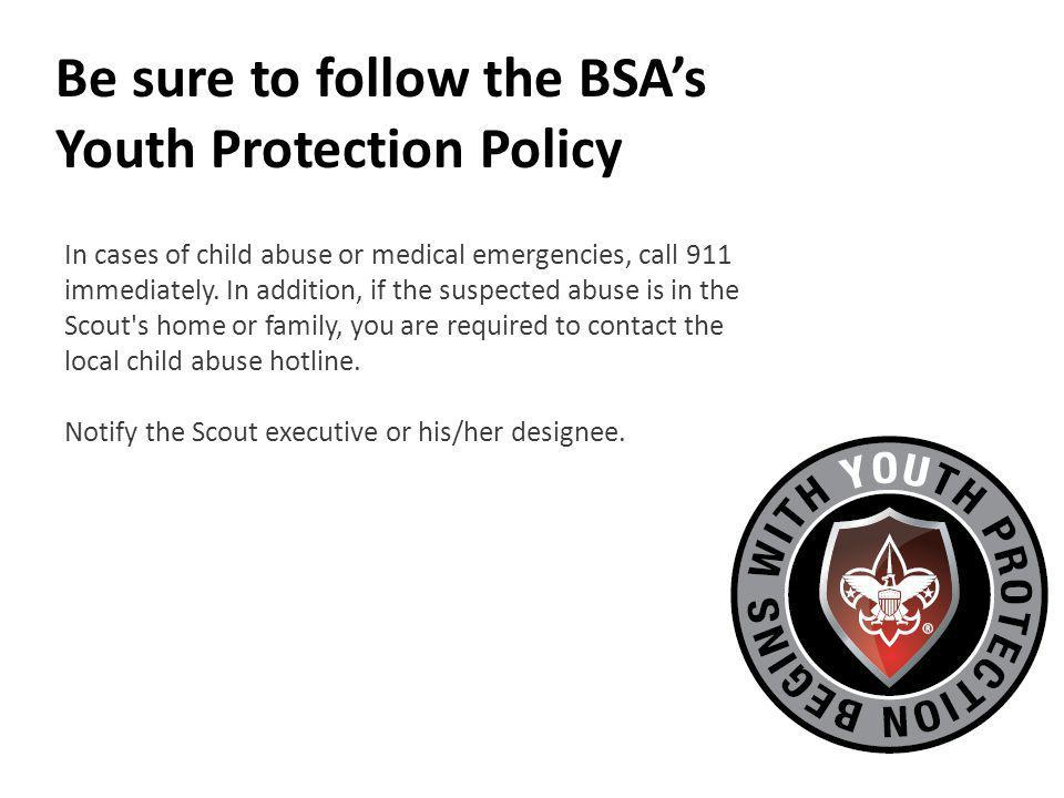 Be sure to follow the BSAs Youth Protection Policy In cases of child abuse or medical emergencies, call 911 immediately.