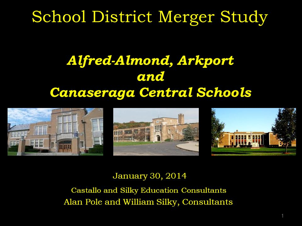 1 School District Merger Study Alfred-Almond, Arkport and Canaseraga Central Schools January 30, 2014 Castallo and Silky Education Consultants Alan Pole and William Silky, Consultants