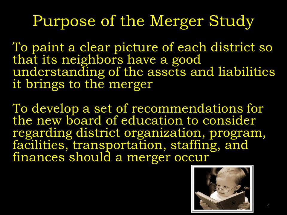 Purpose of the Merger Study To paint a clear picture of each district so that its neighbors have a good understanding of the assets and liabilities it brings to the merger To develop a set of recommendations for the new board of education to consider regarding district organization, program, facilities, transportation, staffing, and finances should a merger occur 4