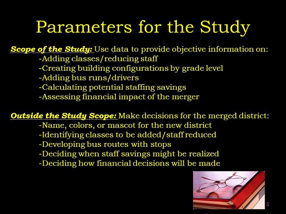Parameters for the Study 5 Scope of the Study: Use data to provide objective information on: -Adding classes/reducing staff -Creating building configurations by grade level -Adding bus runs/drivers -Calculating potential staffing savings -Assessing financial impact of the merger Outside the Study Scope: Make decisions for the merged district: -Name, colors, or mascot for the new district -Identifying classes to be added/staff reduced -Developing bus routes with stops -Deciding when staff savings might be realized -Deciding how financial decisions will be made