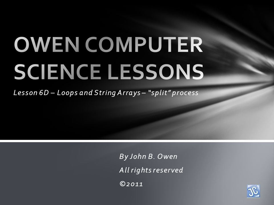 Lesson 6D – Loops and String Arrays – split process By John B. Owen All rights reserved ©2011