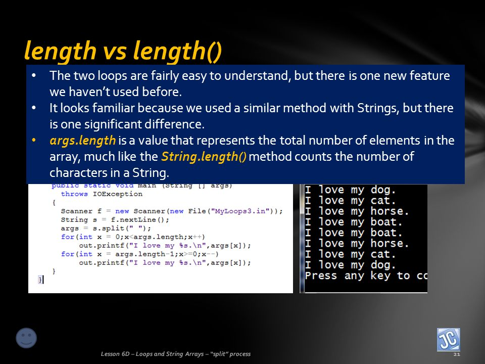 length vs length() Lesson 6D – Loops and String Arrays – split process21 The two loops are fairly easy to understand, but there is one new feature we havent used before.