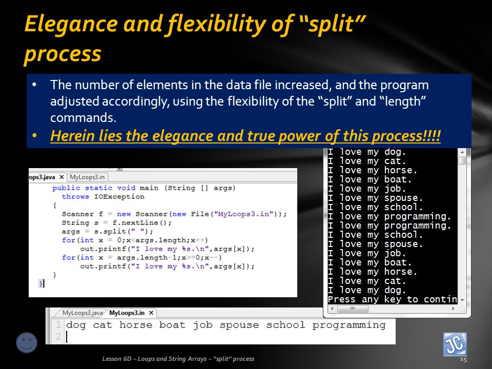 Elegance and flexibility of split process Lesson 6D – Loops and String Arrays – split process25 The number of elements in the data file increased, and the program adjusted accordingly, using the flexibility of the split and length commands.