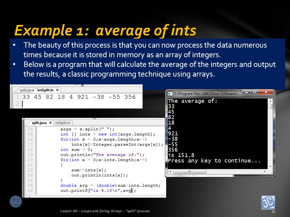 Example 1: average of ints Lesson 6D – Loops and String Arrays – split process35 The beauty of this process is that you can now process the data numerous times because it is stored in memory as an array of integers.