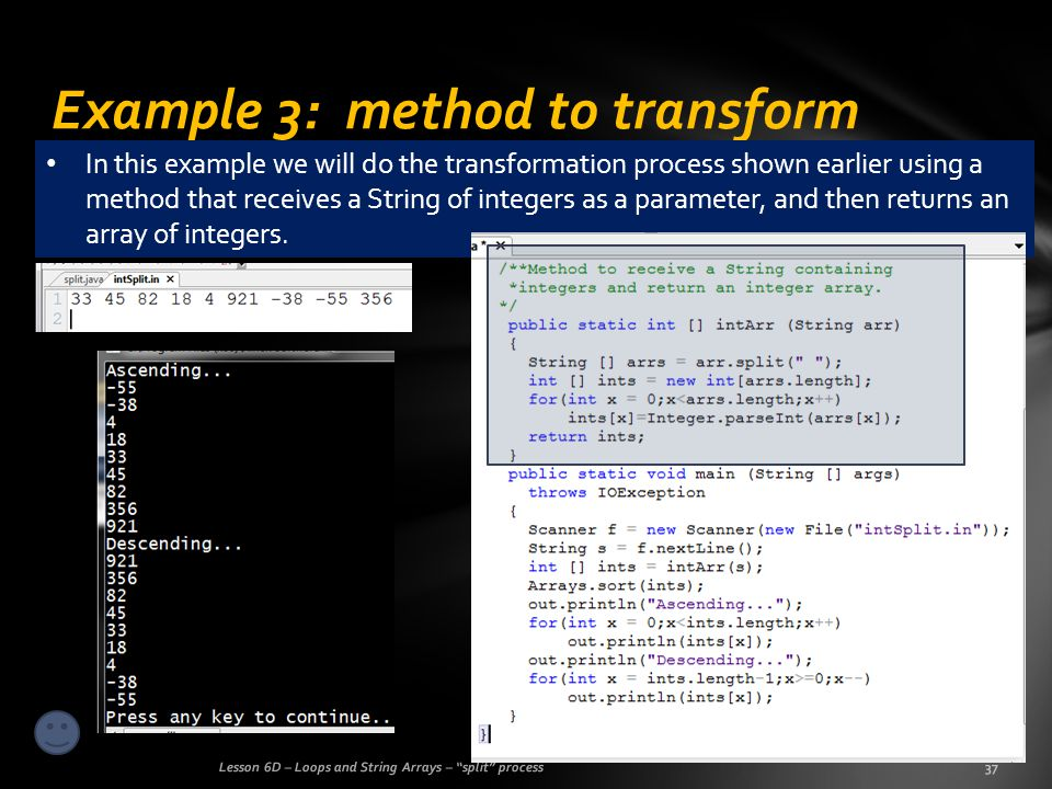 Example 3: method to transform Lesson 6D – Loops and String Arrays – split process37 In this example we will do the transformation process shown earlier using a method that receives a String of integers as a parameter, and then returns an array of integers.