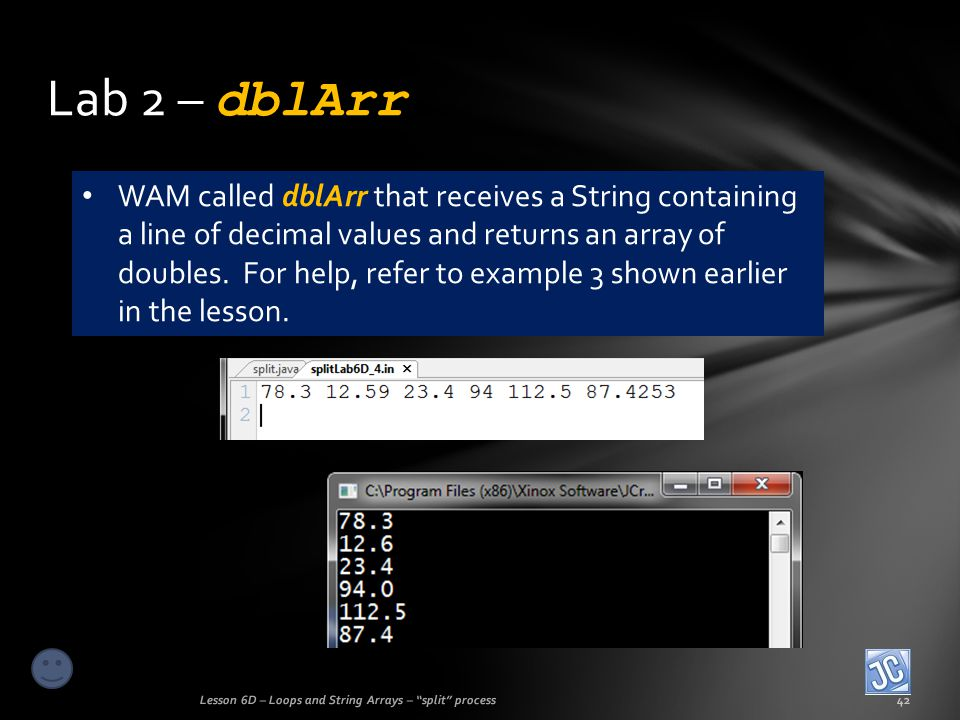 Lab 2 – dblArr Lesson 6D – Loops and String Arrays – split process42 WAM called dblArr that receives a String containing a line of decimal values and returns an array of doubles.