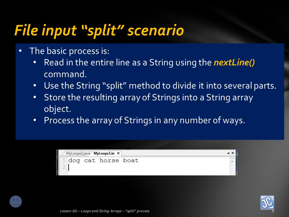 File input split scenario Lesson 6D – Loops and String Arrays – split process6 The basic process is: Read in the entire line as a String using the nextLine() command.