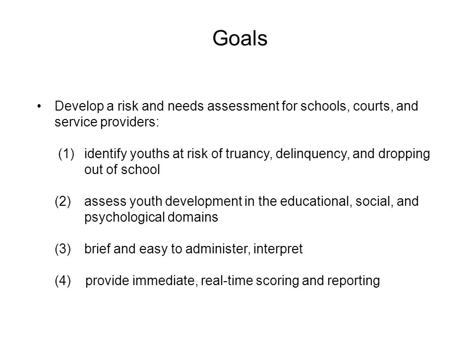 Goals Develop a risk and needs assessment for schools, courts, and service providers: (1) identify youths at risk of truancy, delinquency, and droppin