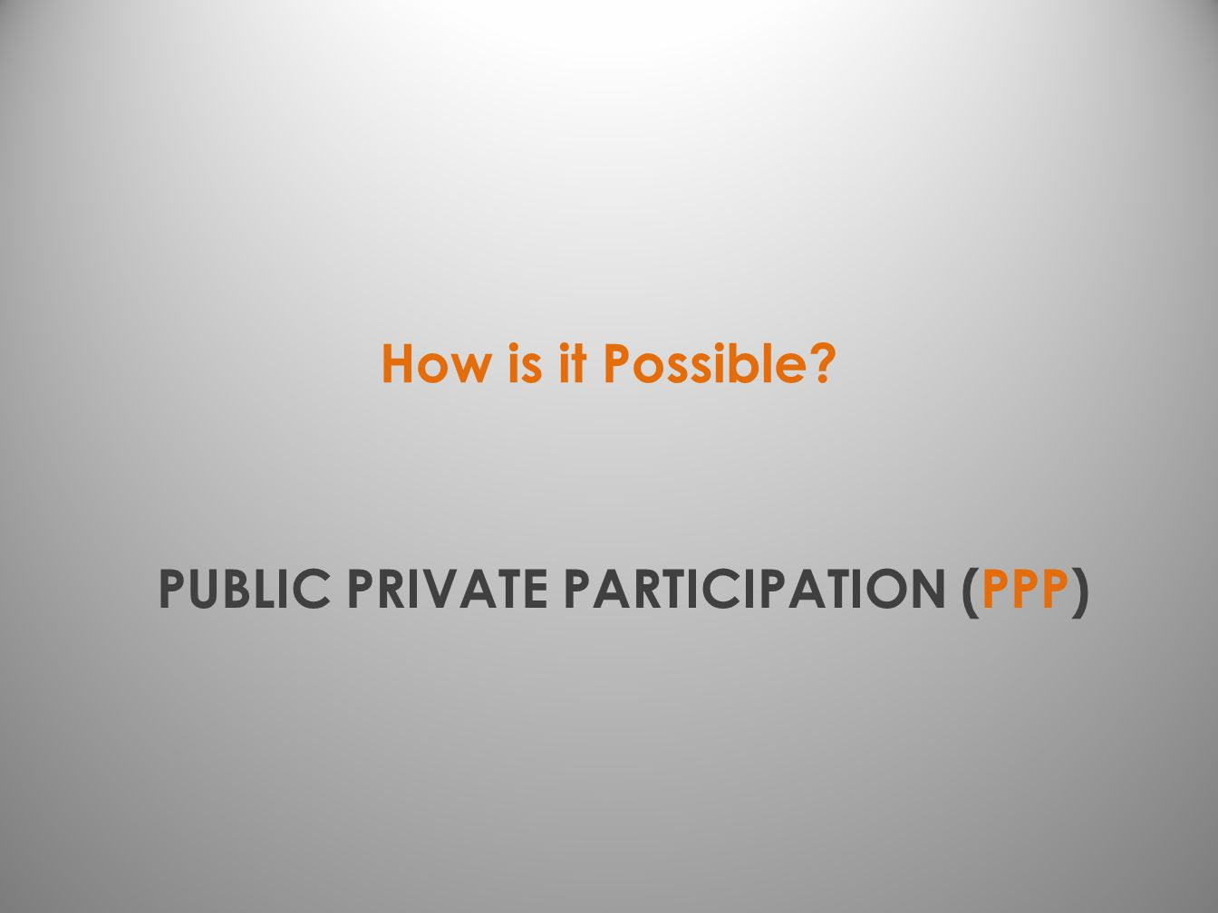 PUBLIC PRIVATE PARTICIPATION (PPP) How is it Possible?